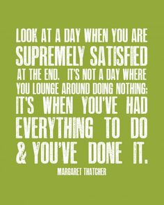 """""""Look at a day when you are supremely satisfied at the end. It's not a day when you lounge around doing nothing; it's when you've had everything to do, and you've done it."""" ~ Margaret Thatcher    And you've run."""