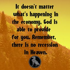 It doesn't matter what's happening in the economy, God is able to provide for you. Remember, there is no recession in Heaven.