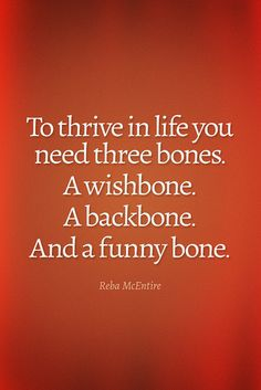 To thrive in life you need three bones A wishbone. A backbone. And a funny bone. Reba McEntire www.facebook.com/lovesiwsh
