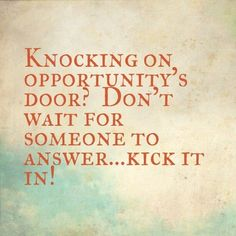 Knocking on opportunity's door? Don't wait for someone to answer… kick it in! thedailyquotes.com