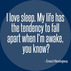 Ernest Hemingway Quote, I love sleep. My life has the tendency to fall apart when I'm awake, you know?