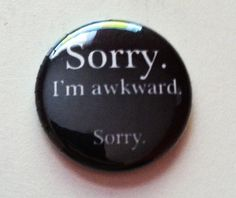 Sorry, I'm awkward -  Button 1 inch by frostovision on Etsy https://www.etsy.com/listing/112539282/sorry-im-awkward-button-1-inch