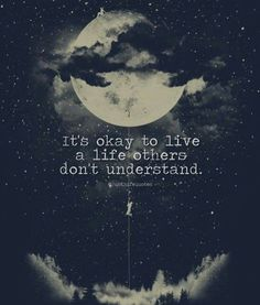 it's okay to live a life each others don't understand