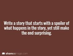 Write a story that starts with a spoiler of what happens in the story, yet still make the end surprising. More More
