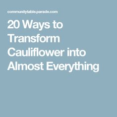 20 Ways to Transform Cauliflower into Almost Everything