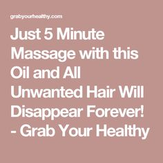 Just 5 Minute Massage with this Oil and All Unwanted Hair Will Disappear Forever! - Grab Your Healthy
