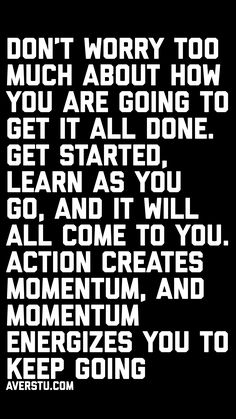 """""""Don't worry too much about how you are going to get it all done. Get started, learn as you go, and it will all come to you. Action creates momentum, and momentum energizes you to keep going"""""""