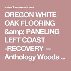 OREGON WHITE OAK FLOORING & PANELING LEFT COAST -RECOVERY — Anthology Woods - THIS COMPANY HAS THE EXACT WHITE OAK WE NEED.