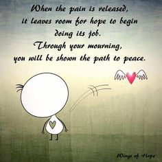 When pain is released, it leaves room for hope to begin doing it's job.  Through your mourning, you will be shown the path to peace.