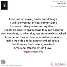 Emotions are inconsistent, love isn't. Emotional attachment isn't love yet we often believe it to be.