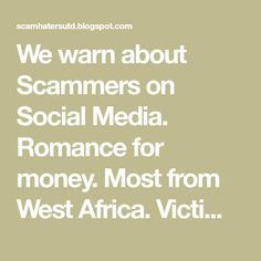 We warn about Scammers on Social Media. Romance for money. Most from West Africa. Victim Support and raising awareness.