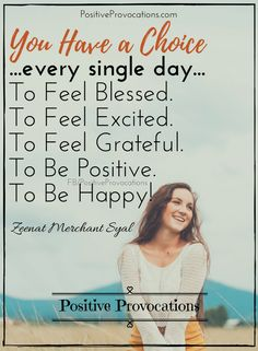 You Have a Choice ...every single day... To Feel Blessed. To Feel Excited. To Feel Grateful. To Be Positive. To Be Happy! #PositiveProvocations #positive #quotes #quoteoftheday #happiness #joy #Healing #counseling #Positivity xoxo, Z~