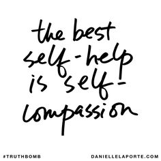 The best self-help is self-compassion. Subscribe: DanielleLaPorte.com #Truthbomb #Words #Quotes