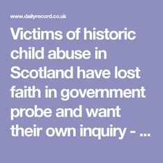 Victims of historic child abuse in Scotland have lost faith in government probe and want their own inquiry - Daily Record