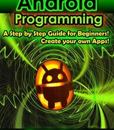 Android Programming: A Step By Step Guide For Beginners! Create Your Own Apps! PDF