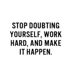 Stop doubting yourself, work hard and make it happen. #wisdom #affirmations