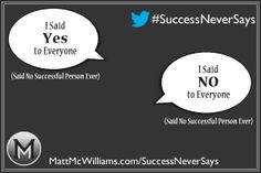 I said Yes to Everyone.  - Said No Successful Person Ever.  I said No to Everyone.  - Said No Successful Person Ever.