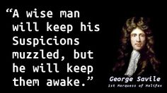 """""""A wise man will keep his Suspicions muzzled, but he will keep them awake."""" — George Savile, 1st Marquess of Halifax, Political, Moral, and Miscellaneous Reflections"""