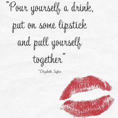 """""""Sírvete una copa, ponte un poco de lápiz labial, y cálmate.""""   Elizabeth Taylor"""
