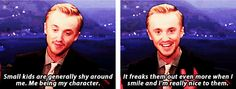 Tom Felton: It's weird, actually. Small kids are generally shy around me. Me being my character. It freaks them out even more when I smile and I'm really nice to them. That kind of disturbs them ever further. They get very suspicious.