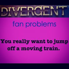 Divergent Fan Problems Really. And i think of running along it to get on first whenever I see a train passing. Then i think of jumping off. Divergent Memes, Divergent Fandom, Divergent Trilogy, Divergent Insurgent Allegiant, Tfios, Insurgent Quotes, Tris And Tobias, Tris And Four, Good Books