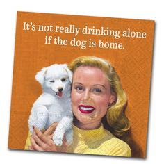 It's not really drinking alone If the dog is home - Very funny cocktail napkins, your guests will howl! From Napkins2Go.