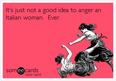It's just not a good idea to anger an Italian woman. Ever.   Reminders Ecard   someecards.com