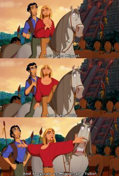 "Road to El Dorado! - Top: ""I am Migel."" Middle: ""And I am Tulio."" Bottom: ""They call us Migel and Tulio!!"" (notice the horse's face, it's because when Migel slid off of the horse named Atibo, his foot got caught in the reign, pulling down on the bit - it is a little hard to see Migel's foot caught in the reign because of where the picture is cut off and where they put the words.) By Dreamworks"