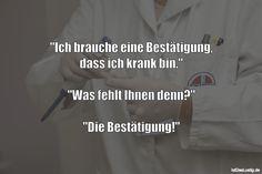 """""""Ich brauche eine Bestätigung, dass ich krank bin."""" """"Was fehlt Ihnen denn?"""" """"Die Bestätigung!"""" ... gefunden auf https://www.istdaslustig.de/spruch/1615 #lustig #sprüche #fun #spass"""
