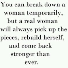 You can break down a woman temporarily but a real woman will always pick up the pieces, rebuild herself, and come back stronger than ever #quote Design by http://freefacebookcovers.net