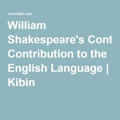 william shakespeare s contribution to the english language kibin  the ways of writing by william shakespeare an english playwright