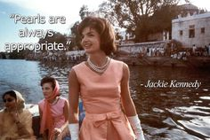 Pearls are ALWAYS appropriate - Jackie Kennedy  Blog Post - Famous Pearl Quotes: http://www.pearlsofjoy.com/Famous-Pearl-Quotes_b_25.html
