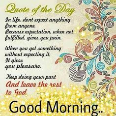 In life, don't expect anything from anyone. Because expectation, when not fulfilled, gives you pain. When you get something without expecting it, it gives pleasure. Keep doing your part and leave the rest to God. Good Morning Messages, Good Morning Good Night, Good Morning Quotes, Today Quotes, All Quotes, Best Quotes, Top 10 Home Remedies, Morning Inspirational Quotes, Powerful Words