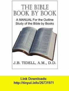 The Bible Book by Book, A Manual For the Outline Study of the Bible by  (9781612032382) Josiah Blake Tidwell , ISBN-10: 1612032389  , ISBN-13: 978-1612032382 ,  , tutorials , pdf , ebook , torrent , downloads , rapidshare , filesonic , hotfile , megaupload , fileserve