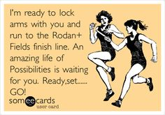 I'm ready to lock arms with you and run to the Rodan + Fields finish line. An amazing life of Possibilities is waiting for you. Ready,set...... GO!
