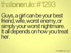 Guys, a girl can be your best friend, wife, worse enemy, or simply your worst nightmare. It all depends on how you treat her.