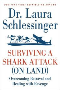 Surviving a Shark Attack (on Land): Overcoming Betrayal and Dealing with Revenge by Dr. Laura Schlessinger, Paperback | Barnes