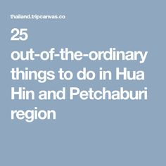 25 out-of-the-ordinary things to do in Hua Hin and Petchaburi region