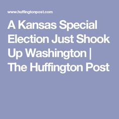 A Kansas Special Election Just Shook Up Washington | The Huffington Post