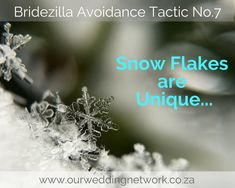 Bridezilla Avoidance Tactic No. 7: Snow Flake are Unique! Is it possible to have two completely identical snowflakes? Some say yes, some tend to disagree. Now, I'm no expert, but when I think of all the varying conditions snowflakes encounter as they float from the heavens, I'd say no! You may find similarities, but each flake is beautiful and unique in its own right. The same goes for your wedding.