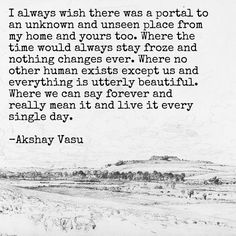 I always wish there was a portal to an unknown and unseen place from my home and yours too. Where the time would always stay froze and nothing changes ever. Where no other human exists except us and everything is utterly beautiful. Where we can say forever and really mean it and live it every single day.  -Akshay Vasu