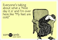 """Free and Funny Seasonal Ecard: Everyone's talking about what a 'Nice day it is' and I'm over here like """"My feet are cold. Cold Quotes, Friedreich's Ataxia, What A Nice Day, Funny Quotes, Funny Memes, Always Cold, Cold Feet, E Cards, Someecards"""