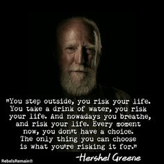The Walking Dead Quote, -Hershel Greene - The Walking Dead Quote, -Hershel Greene - This is related to my character because she said something similar to what Hershel is saying. I also chose it because I love The Walking Dead.