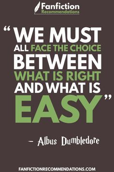 """""""We must all face the choice between what is right, and what is easy"""" - Albus Dumbledore"""