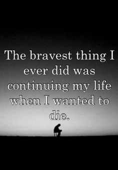 Depressed Quotes, Quotes When Your Depressed The Bravest Thing I Ever Did Was Continuing My Life When I Wanted To Die Man Depression Background Images Gallery Quote Ideas ~ Best 10 Inspirational Quotes When Your Depressed Love For People