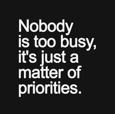 """nobody is too busy it's just a matter of priorities"""