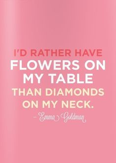 I'd rather have a man who is  thoughtful enough to PICK me flowers and have the means to put diamonds around my neck (or on my finger, on my wrist, or in my ears for that matter)!!