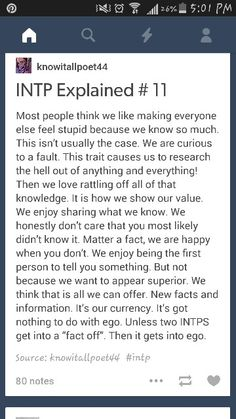 INTPs feel that knowledge is all we have to offer. Rattling off information and the results of our research is not trying to impress you or make you feel stupid; sharing it is how we feel of value.
