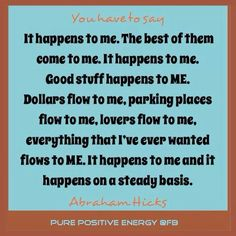 It happens to me. The Best of them come to me. It happens to me. Good stuff happens to me. Dollars flow to me, parking places flow to me..... ~ #Abraham-Hicks