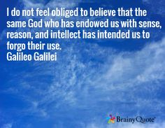 I do not feel obliged to believe that the same God who has endowed us with sense, reason, and intellect has intended us to forgo their use. Galileo Galilei